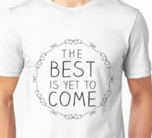 The Best is yet to Come Unisex T-Shirt