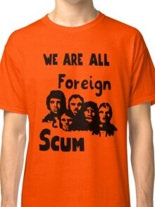 WE ARE ALL FOREIGN SCUM Classic T-Shirt