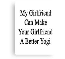 My Girlfriend Can Make Your Girlfriend A Better Yogi  Metal Print