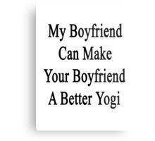 My Boyfriend Can Make Your Boyfriend A Better Yogi  Metal Print