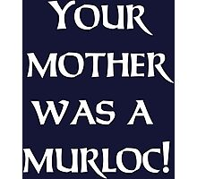 Your Mother Was A Murloc T-shirt   Mens Hearthstone Tshirt Blizzard World of Warcraft WOW Gamer Geek Twitch DOTA Halo Destiny Photographic Print