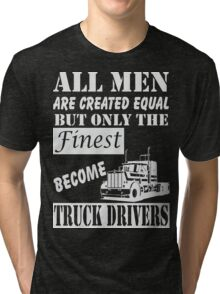 All men are created equal but only the finest become TRUCK DRIVERS Tri-blend T-Shirt