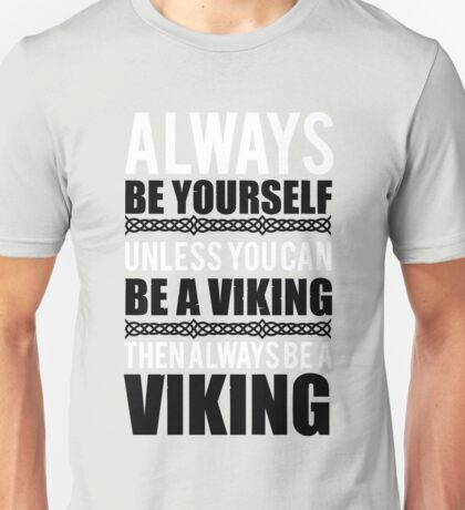 Always be yourself unless you can be a viking Unisex T-Shirt