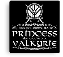 My mother didn't raise a princess, she trained a valkyrie Canvas Print
