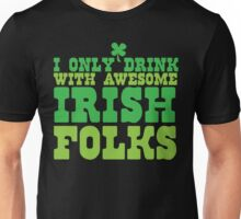 I only drink with AWESOME Irish folks Unisex T-Shirt