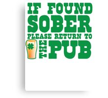IF FOUND SOBER please return to the PUB with green pint of beer Canvas Print