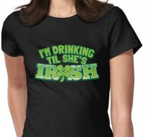 I'm drinking til (until) she's IRISH with a green shamrock Womens Fitted T-Shirt