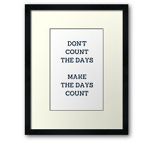 DON'T COUNT THE DAYS, MAKE THE DAYS COUNT Framed Print