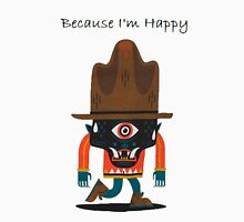 Because i'm happy Unisex T-Shirt