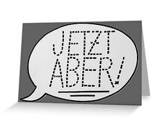 JETZT ABER Greeting Card