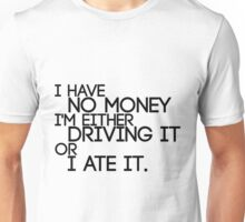 I Have No Money I'm Either Driving It Or I Ate It Unisex T-Shirt