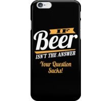 If beer isn't the answer - your question sucks! iPhone Case/Skin