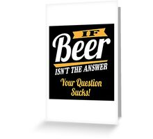 If beer isn't the answer - your question sucks! Greeting Card