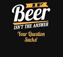 If beer isn't the answer - your question sucks! Unisex T-Shirt