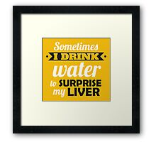 Sometimes I drink water to surprise my liver Framed Print