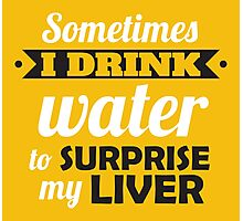 Sometimes I drink water to surprise my liver Photographic Print