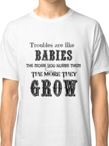 Troubles are like Babies - Funny Tshirt Classic T-Shirt