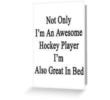 Not Only I'm An Awesome Hockey Player I'm Also Great In Bed  Greeting Card