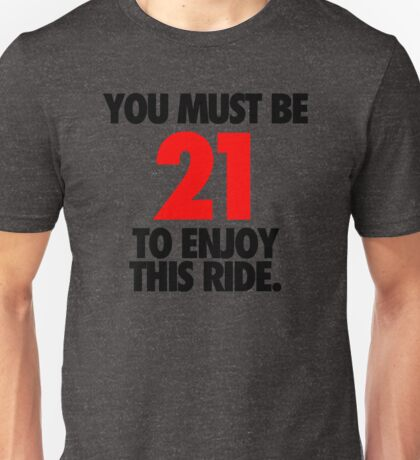 YOU MUST BE 21 TO ENJOY THIS RIDE. - Alternate Unisex T-Shirt