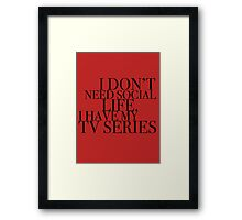 I don't need social life. I have my tv series.  Framed Print