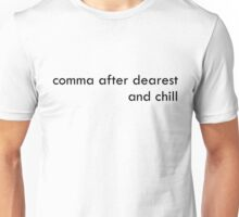 comma after dearest and chill Unisex T-Shirt