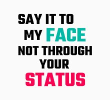 Say It To My Face, Not Through Your Status Unisex T-Shirt
