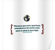 """""""Whenever you read a good book, somewhere in the world a door opens to allow in more light.""""  –Vera Nazarian Poster"""