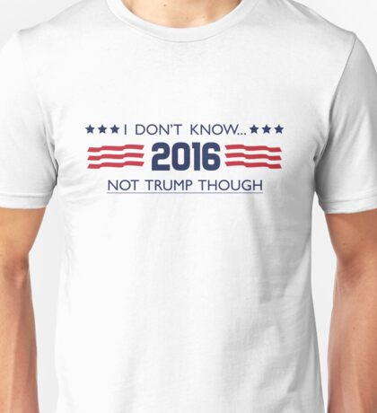 Idk, Not Trump Though Unisex T-Shirt