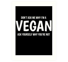 Dont Ask Me Why Im A Vegan Ask Yourself Why Youre Not Art Print