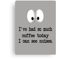 I've Had So Much Coffee Today I Can See Noises. Canvas Print