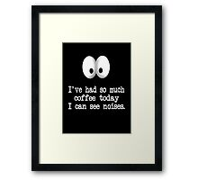 I've Had So Much Coffee Today I Can See Noises. Framed Print