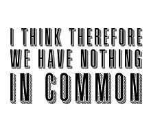 I think therefore we have nothing in common by gnarlynicole