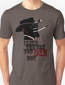 I like the way you die boy. Unisex T-Shirt