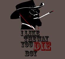 I like the way you die boy. Unisex T-Shirt