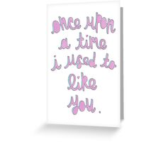 Once upon a time I used to like you Greeting Card