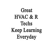 Great HVAC & R Techs Keep Learning Everyday  Photographic Print