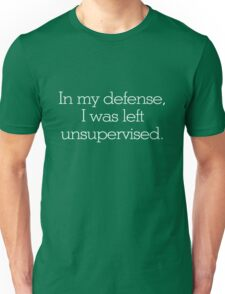 In my defense, I was left unsupervised Unisex T-Shirt