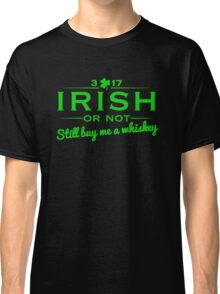 Irish or not - Buy me a whiskey Classic T-Shirt