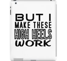 But I Make These High Heels Work iPad Case/Skin