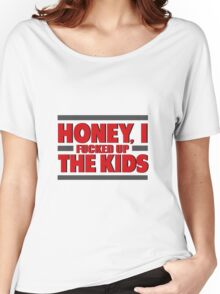 Honey I Fucked Up The Kids Women's Relaxed Fit T-Shirt