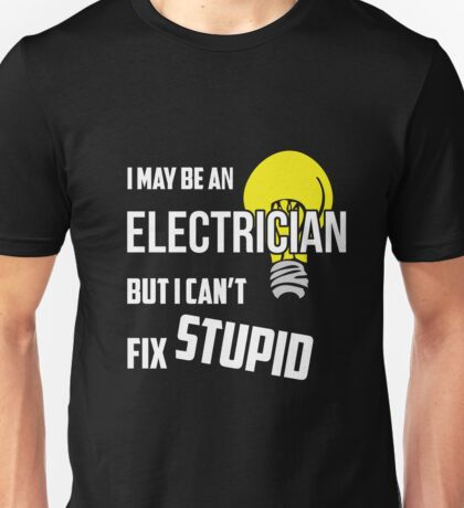 I May Be An Electrician But I Cant Fix Stupid Unisex T-Shirt