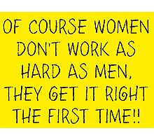 Of course women don't work as hard as men, they get it right the first time!! Photographic Print