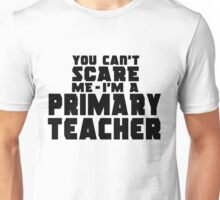 You can't scare me - I'm a PRIMARY TEACHER Unisex T-Shirt