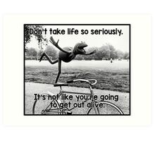 Don't take life so seriously. It's not like you're going to get out alive.  Art Print