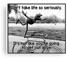 Don't take life so seriously. It's not like you're going to get out alive.  Canvas Print