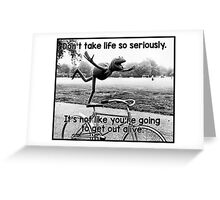 Don't take life so seriously. It's not like you're going to get out alive.  Greeting Card