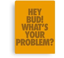 HEY BUD! WHAT'S YOUR PROBLEM? Canvas Print