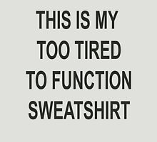 This is my too tired to function sweatshirt Unisex T-Shirt