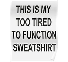 This is my too tired to function sweatshirt Poster