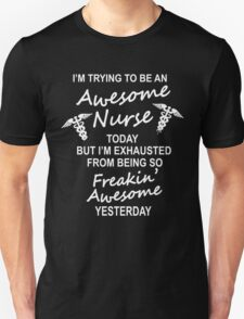 I'm trying to be an awesome NURSE today but I'm exhausted from being so FREAKING AWESOME yesterday T-Shirt